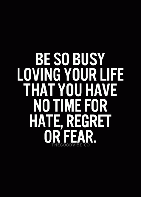 Be so busy loving your life that you have no time for hate regret or fear from Starling Fitness