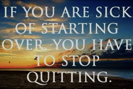 If you are sick of starting over, you have to stop quitting. From Starling Fitness
